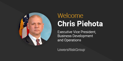 Welcome Chris Piehota, Executive Vice President, Business Development and Operations Lowers Risk Group